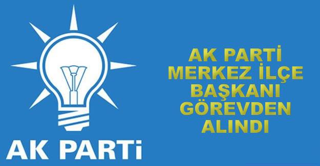 AK Parti merkez ilçe başkanı görevden alındı