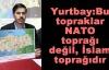 Yurtbay: Bu topraklar NATO toprağı değil, İslam toprağıdır